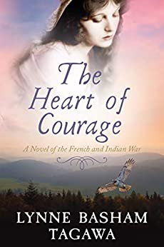 The Heart of Courage: A Novel of the French and Indian War by Lynne Basham Tagawa