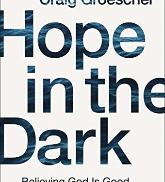 Hope in the Dark: Believing God Is Good When Life Is Not by Craig Groeschel