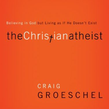 The Christian Atheist: Believing in God but Living As If He Doesn't Exist by Craig Groeschel