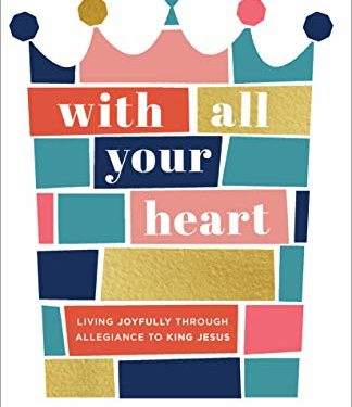 With All Your Heart: Living Joyfully through Allegiance to King Jesus by Christine Hoover