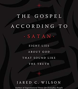 The Gospel According to Satan: Eight Lies about God that Sound Like the Truth By Jared C. Wilson