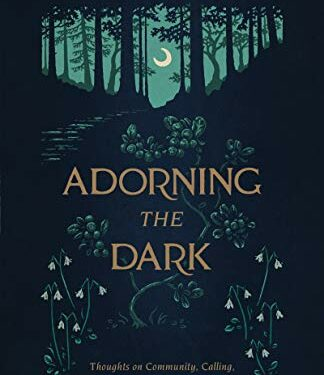 Adorning the Dark: Thoughts on Community, Calling, and the Mystery of Making by Andrew Peterson