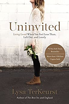 Uninvited: Living Loved When You Feel Less Than, Left Out, and Lonely by Lysa TerKeurst